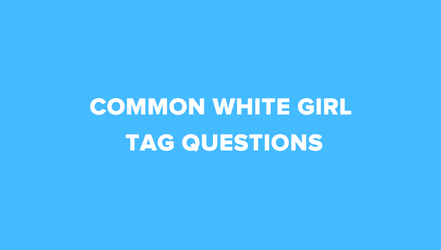 20 Interesting Common White Girl Tag Questions
